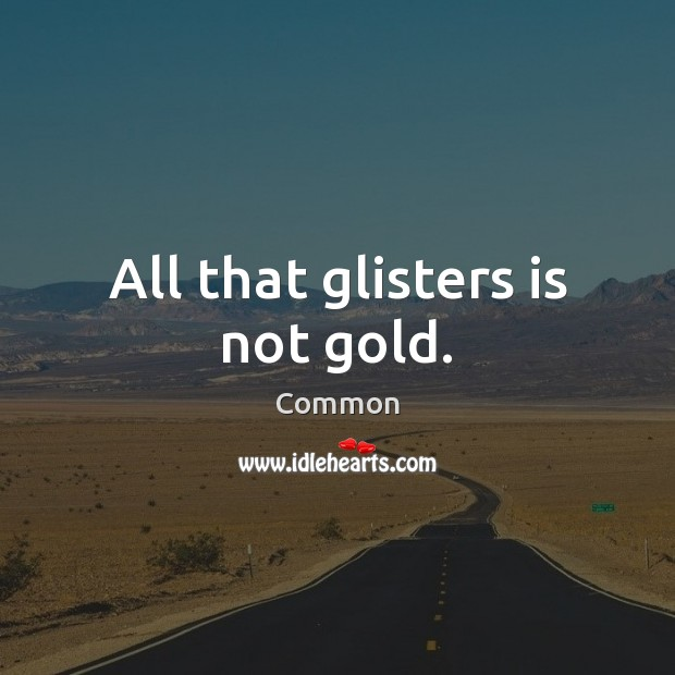 All that glisters is not gold. Image