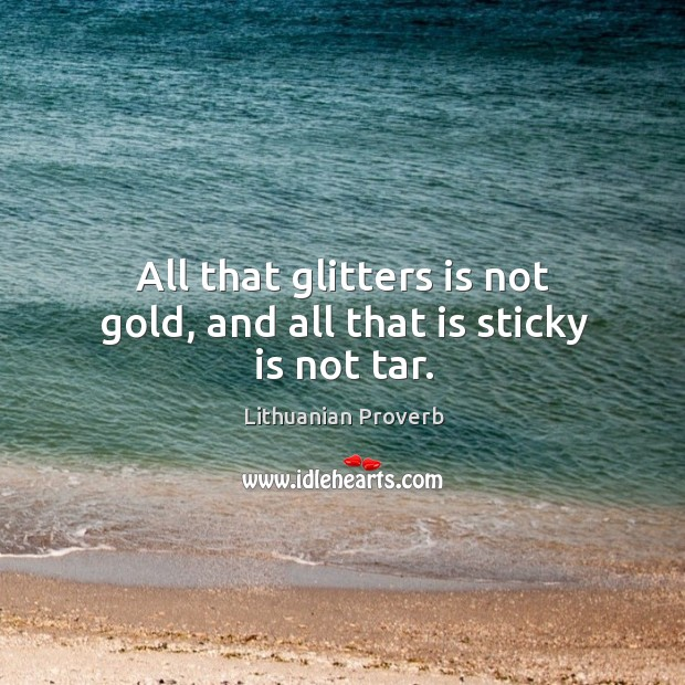 All that glitters is not gold, and all that is sticky is not tar. Lithuanian Proverbs Image