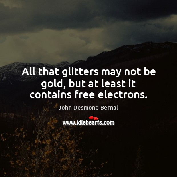All that glitters may not be gold, but at least it contains free electrons. John Desmond Bernal Picture Quote