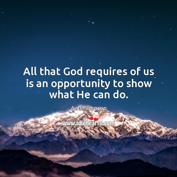 Image, All that God requires of us is an opportunity to show what He can do.