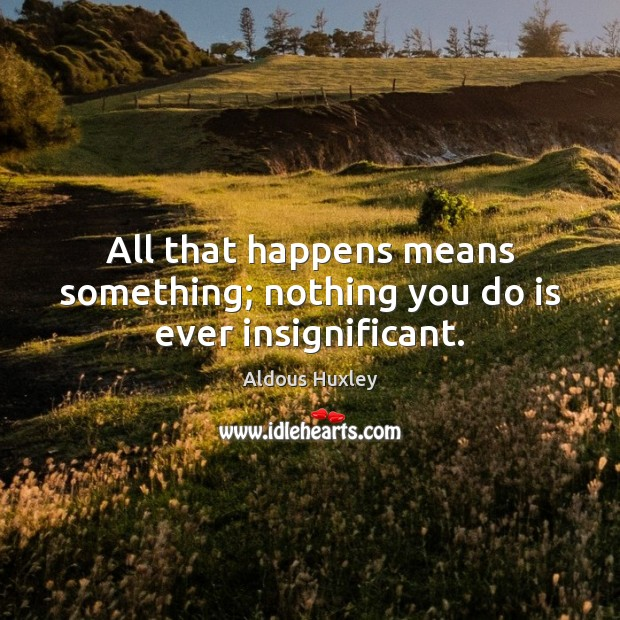 Image, All that happens means something; nothing you do is ever insignificant.