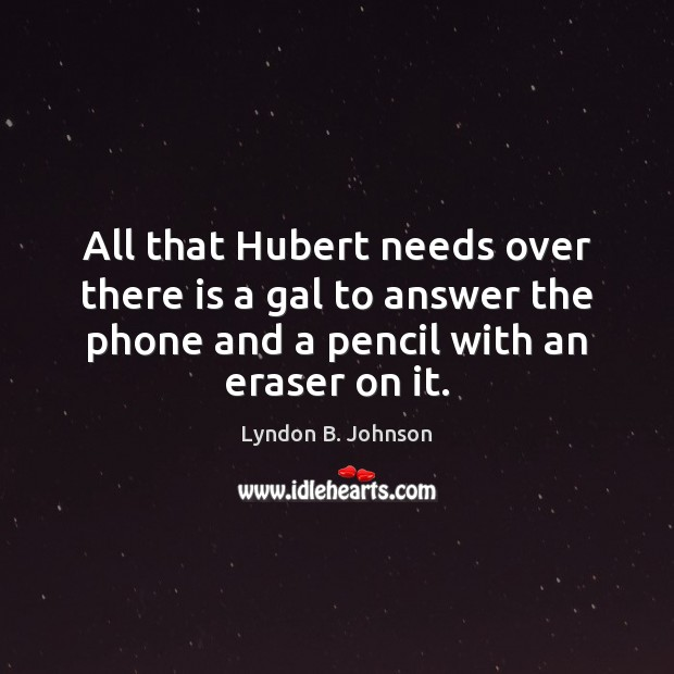 All that Hubert needs over there is a gal to answer the Image