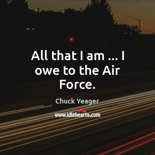All that I am … I owe to the Air Force. Chuck Yeager Picture Quote