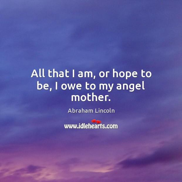 All that I am, or hope to be, I owe to my angel mother. Image