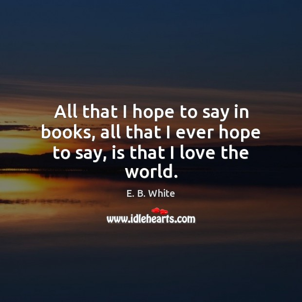 All that I hope to say in books, all that I ever hope to say, is that I love the world. E. B. White Picture Quote