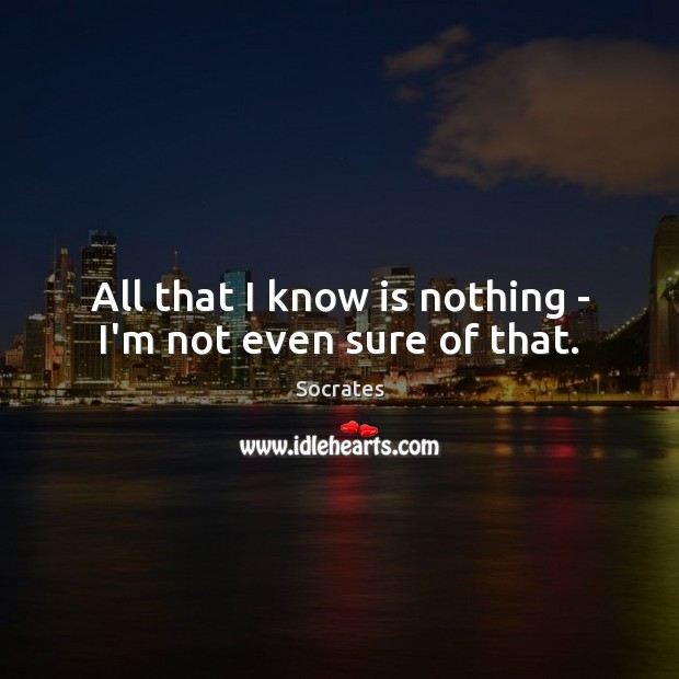All that I know is nothing – I'm not even sure of that. Image