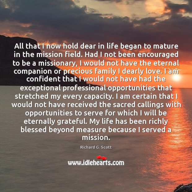 All that I now hold dear in life began to mature in Richard G. Scott Picture Quote