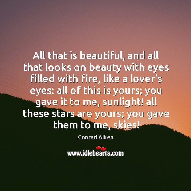 All that is beautiful, and all that looks on beauty with eyes Conrad Aiken Picture Quote