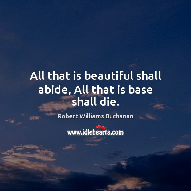 Image, All that is beautiful shall abide, All that is base shall die.