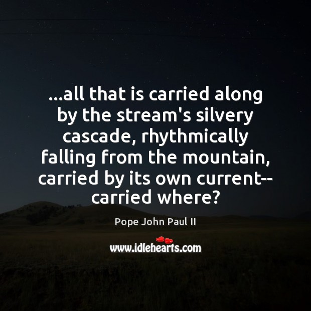 Image, …all that is carried along by the stream's silvery cascade, rhythmically falling