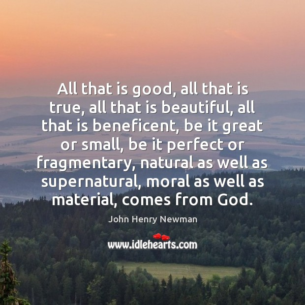 All that is good, all that is true, all that is beautiful, John Henry Newman Picture Quote