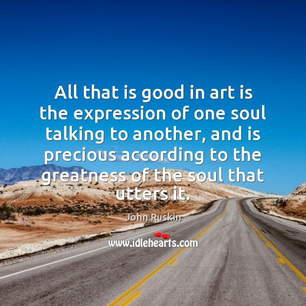 All that is good in art is the expression of one soul John Ruskin Picture Quote