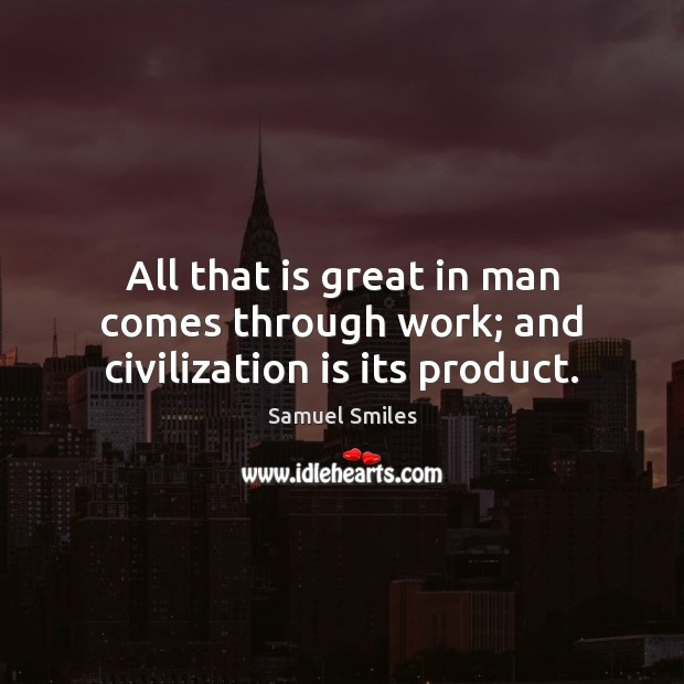 All that is great in man comes through work; and civilization is its product. Samuel Smiles Picture Quote