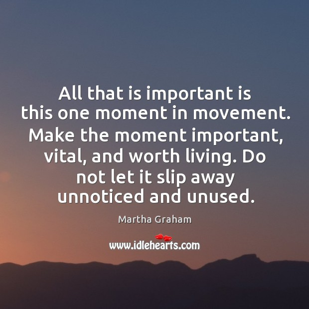 All that is important is this one moment in movement. Make the Image