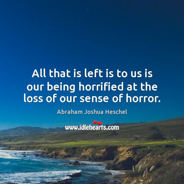 All that is left is to us is our being horrified at the loss of our sense of horror. Abraham Joshua Heschel Picture Quote
