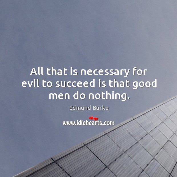 All that is necessary for evil to succeed is that good men do nothing. Image
