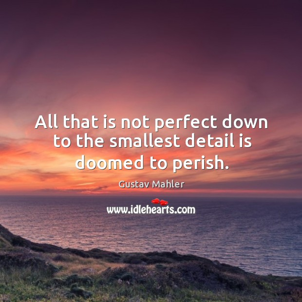 All that is not perfect down to the smallest detail is doomed to perish. Image