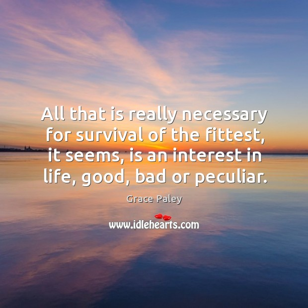 All that is really necessary for survival of the fittest, it seems, is an interest in life, good, bad or peculiar. Image