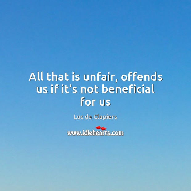 All that is unfair, offends us if it's not beneficial for us Luc de Clapiers Picture Quote