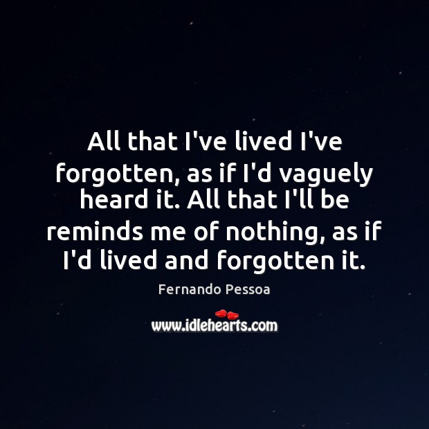 All that I've lived I've forgotten, as if I'd vaguely heard it. Fernando Pessoa Picture Quote