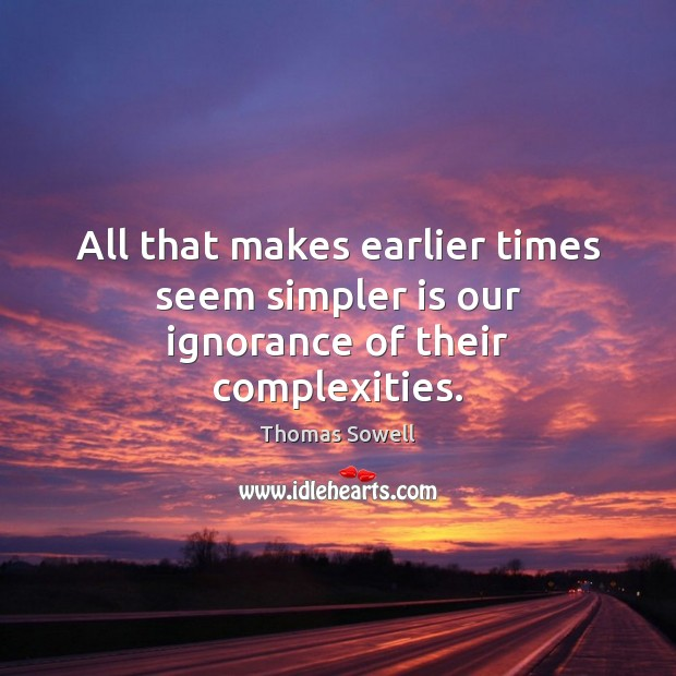 All that makes earlier times seem simpler is our ignorance of their complexities. Thomas Sowell Picture Quote
