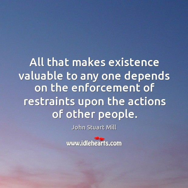 All that makes existence valuable to any one depends on the enforcement of restraints Image