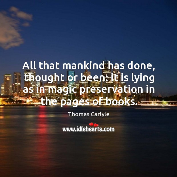 All that mankind has done, thought or been: it is lying as in magic preservation in the pages of books. Image