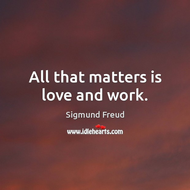 All that matters is love and work. Sigmund Freud Picture Quote