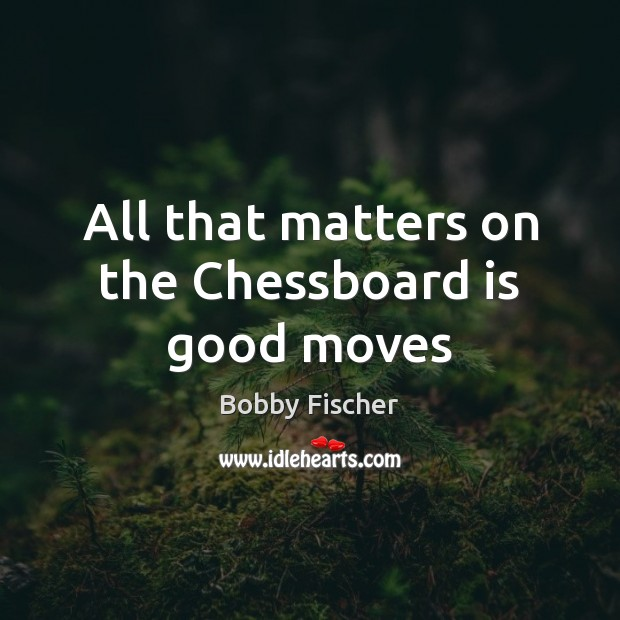 All that matters on the Chessboard is good moves Bobby Fischer Picture Quote