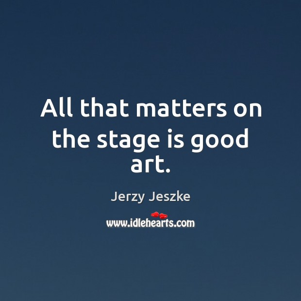 All that matters on the stage is good art. Image