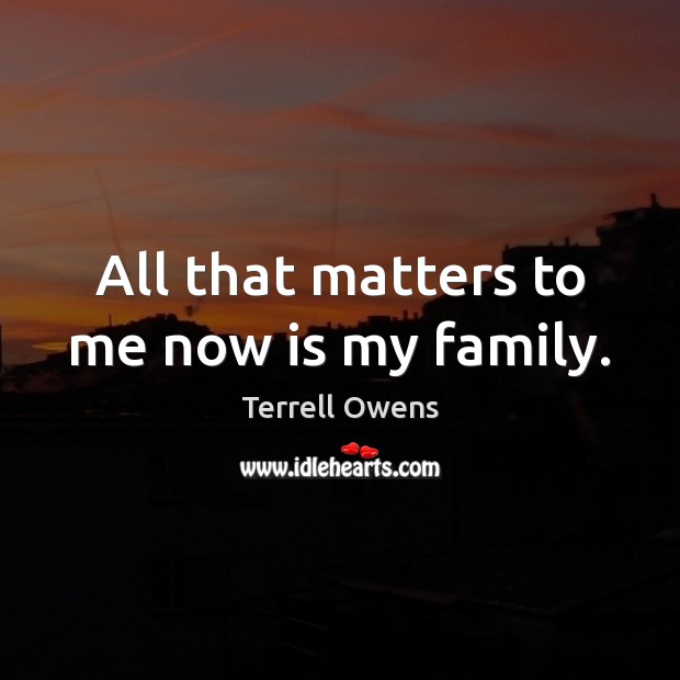 Terrell Owens Picture Quote image saying: All that matters to me now is my family.