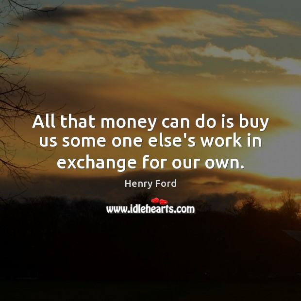 Image, All that money can do is buy us some one else's work in exchange for our own.