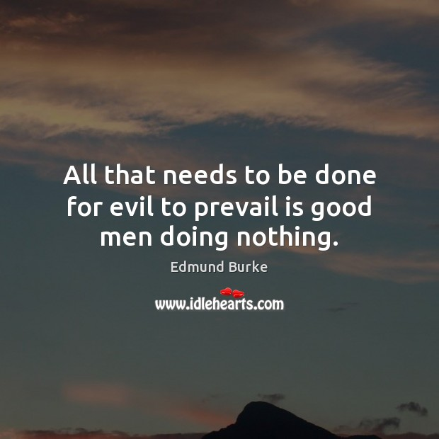 All that needs to be done for evil to prevail is good men doing nothing. Edmund Burke Picture Quote