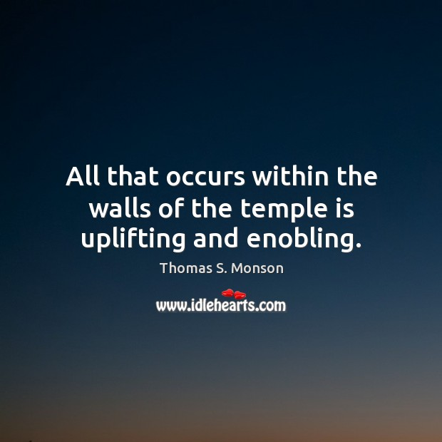 All that occurs within the walls of the temple is uplifting and enobling. Thomas S. Monson Picture Quote