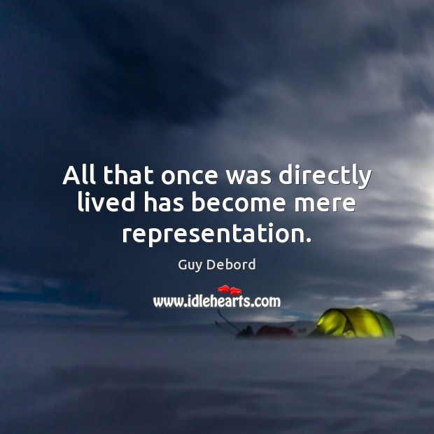 All that once was directly lived has become mere representation. Image
