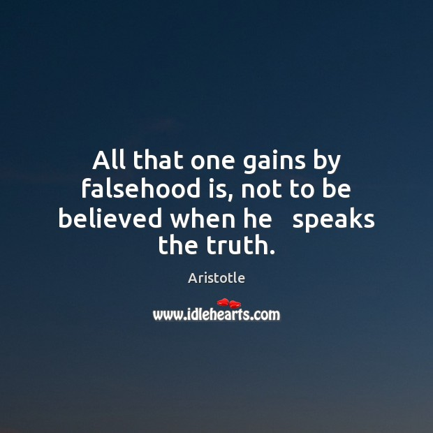 Image, All that one gains by falsehood is, not to be believed when he   speaks the truth.