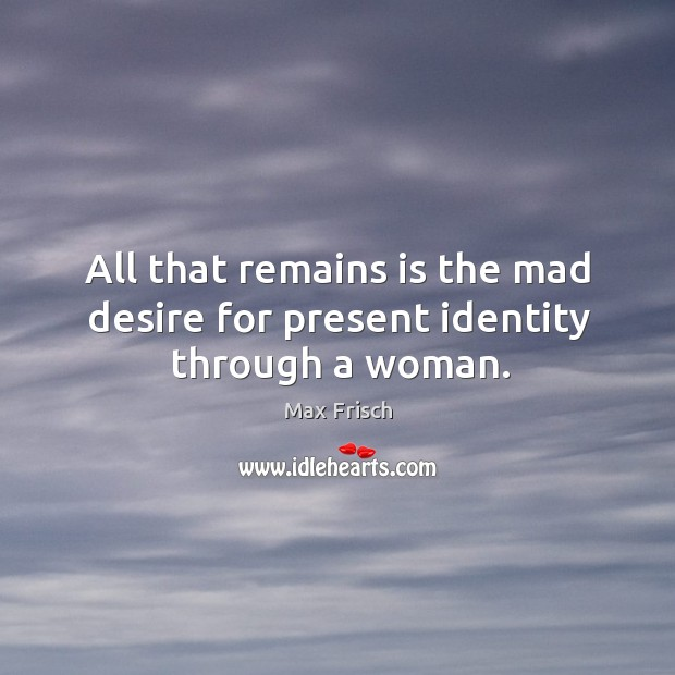 All that remains is the mad desire for present identity through a woman. Max Frisch Picture Quote