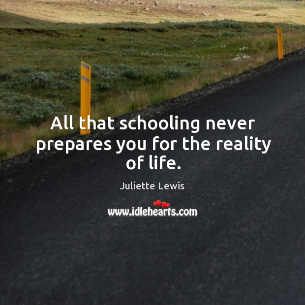 All that schooling never prepares you for the reality of life. Image