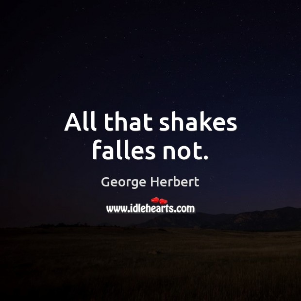 All that shakes falles not. Image
