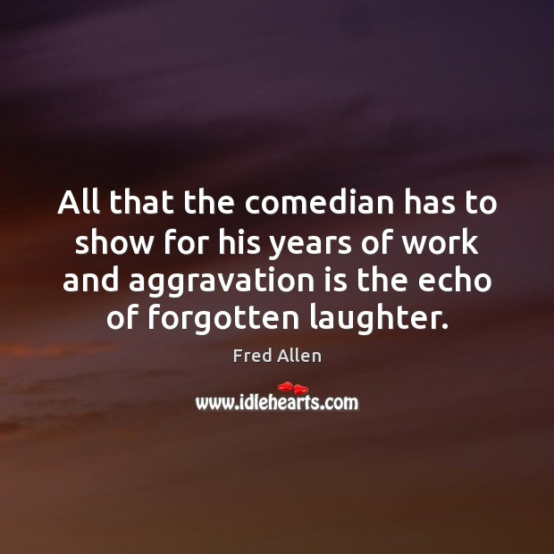 All that the comedian has to show for his years of work Fred Allen Picture Quote