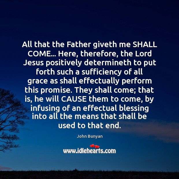 All that the Father giveth me SHALL COME… Here, therefore, the Lord John Bunyan Picture Quote