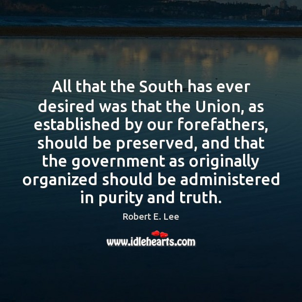 All that the South has ever desired was that the Union, as Robert E. Lee Picture Quote