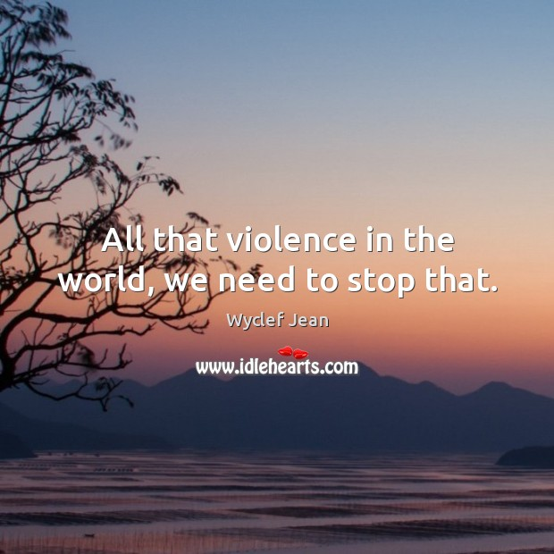 All that violence in the world, we need to stop that. Image
