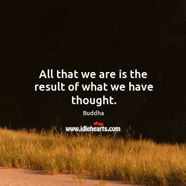 All that we are is the result of what we have thought. Image