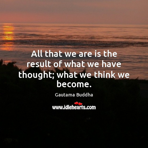 Image, All that we are is the result of what we have thought; what we think we become.
