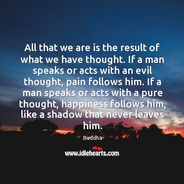 All that we are is the result of what we have thought. If a man speaks or acts with an evil thought Buddha Picture Quote