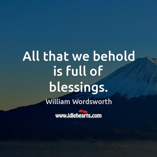 All that we behold is full of blessings. William Wordsworth Picture Quote