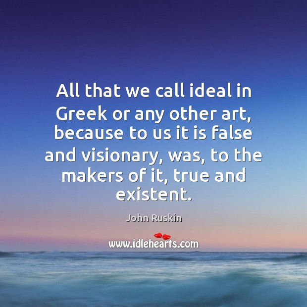 All that we call ideal in Greek or any other art, because Image