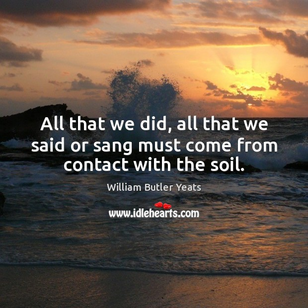 All that we did, all that we said or sang must come from contact with the soil. Image