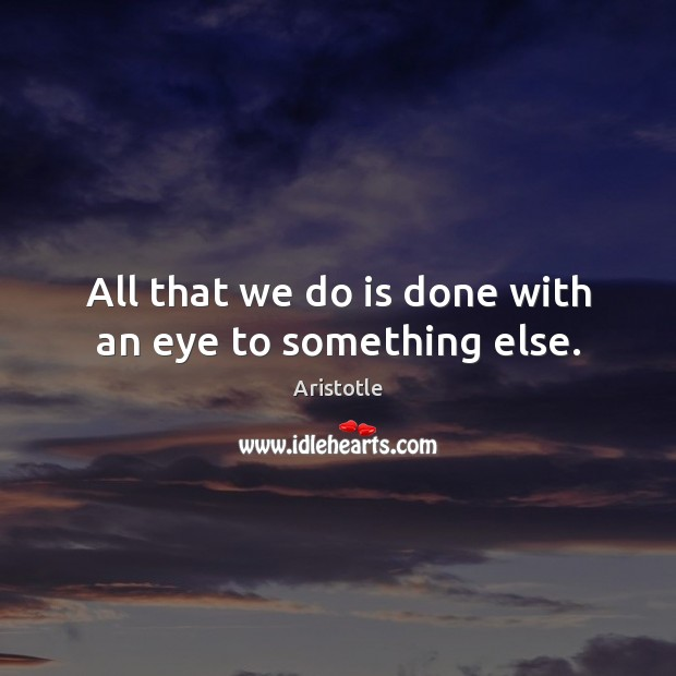 Image about All that we do is done with an eye to something else.